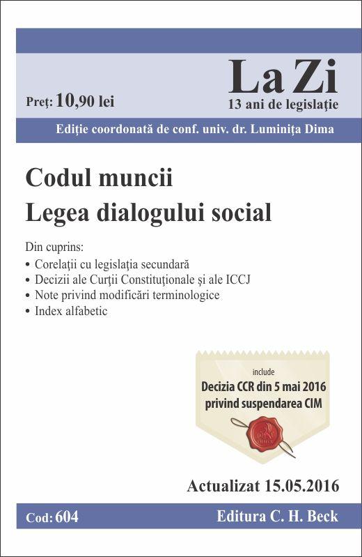 CODUL MUNCII LEGEA DIALOGULUI SOCIAL LA ZI COD 604 (ACT 15.05.2016)