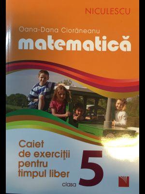 MATEMATICA. CAIET DE EXERCITII PENTRU TIMPUL LIBER CLASA A-5-A