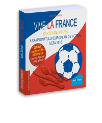 VIVE LA FRANCE - CARTEA DE BUCATE A CAMPIONATULUI EUROPEAN DE FOTBAL UEFA 2016