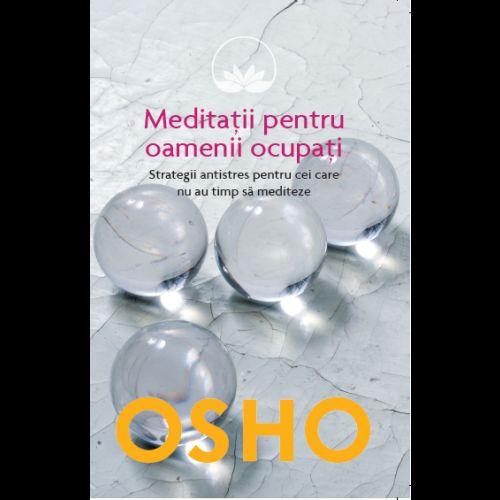 OSHO. MEDITATII PENTRU OAMENII OCUPATI