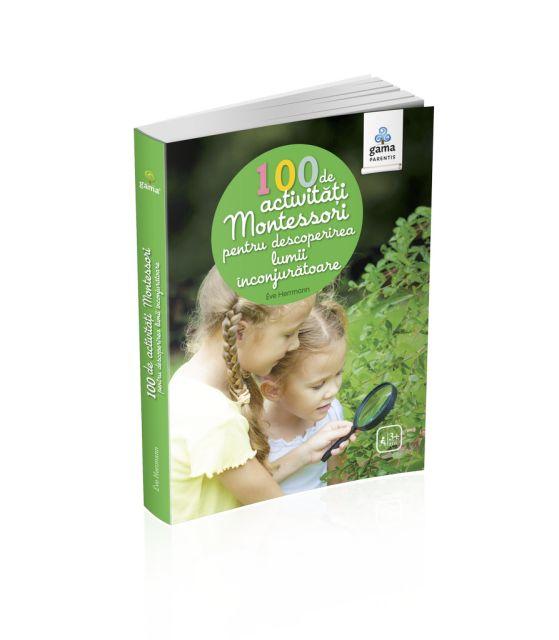 100 DE ACTIVITATI MONTESORI PENTRU DESCOPERIREA LUMII INCONJURATOARE / MONTESSORI PENTRU PARINTI