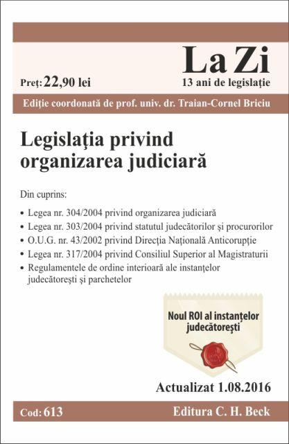 LEGISLATIA PRIVIND ORGANIZAREA JUDICIARA LA ZI COD 613 (ACT 01.08.2016)
