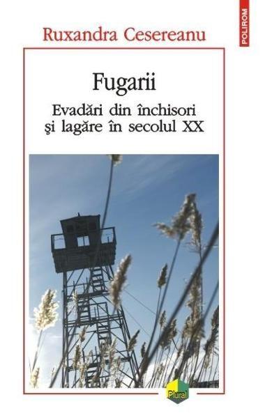 FUGARII. EVADARI DIN INCHISORI SI LAGARE IN SECOLUL XX