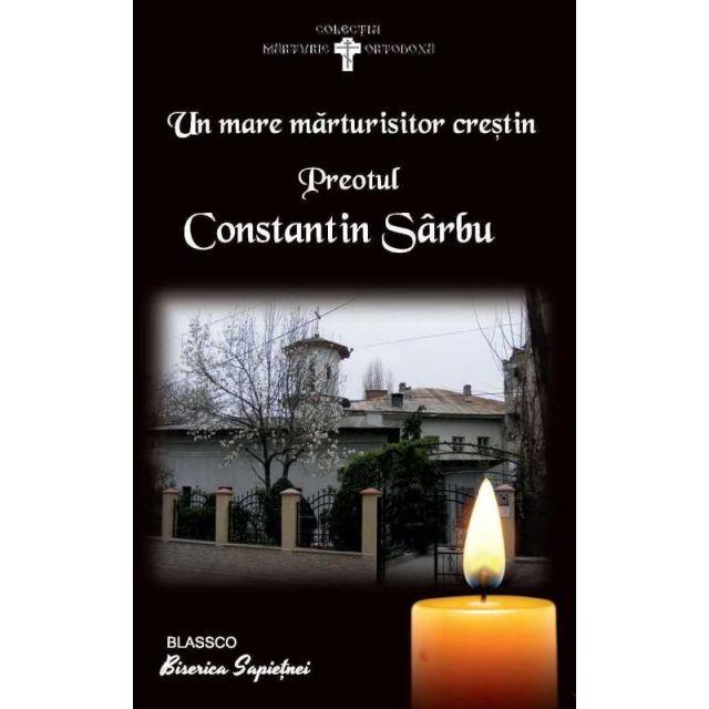 UN MARE MARTURISITOR CRESTIN - PREOTUL CONSTANTIN SARBU