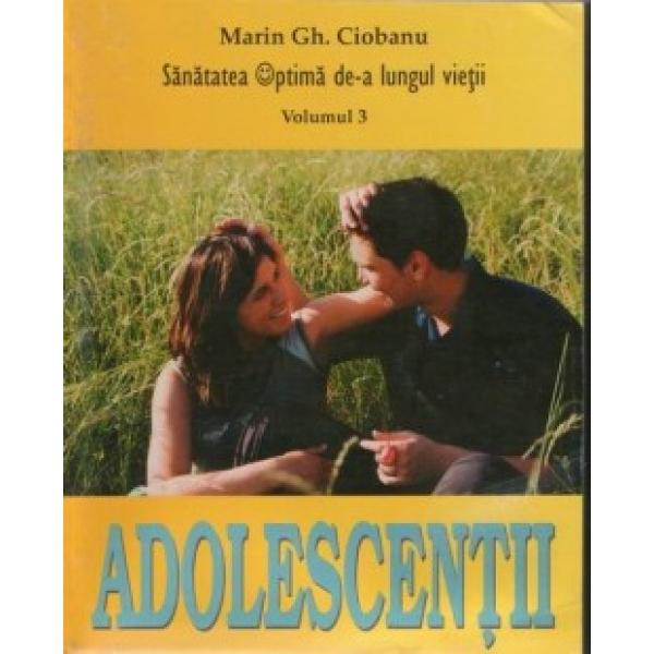 Adolescentii, Sanatatea optima de-a lungul vietii, Vol III, Marin Gh. Ciobanu