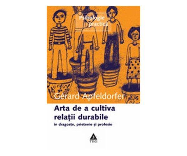 ARTA DE A CULTIVA RELATII DURABILE IN DRAGOSTE,PRIETENIE SI PROFESIE