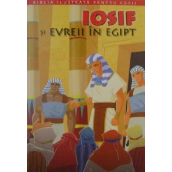 BIBLIA ILUSTRATA PENTRU COPII. IOSIF SI EVREII IN EGIPENTRU VOLUMUL 2