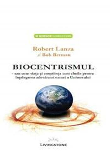 BIOCENTRISMUL SAU CUM VIATA SI CONSTIINTA SUNT CHEILE PENTRU A INTELEGE ADEVARATA NATURA A UNIVERSULUI
