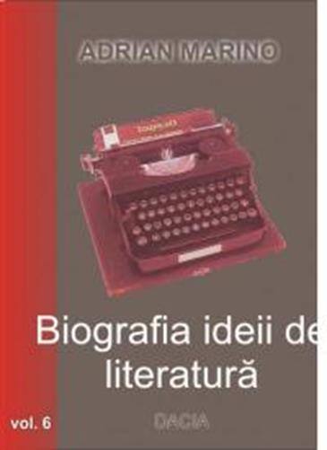 Biografia ideii de literatura volumul 6 - Adrian Marino