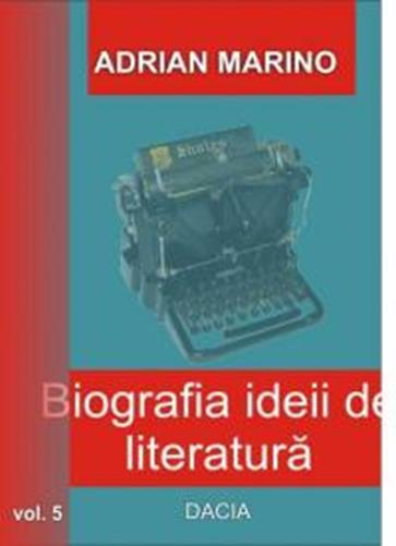 Biografia ideii de literatura volumul 5 - Adrian Marino
