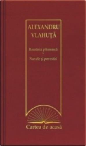 Cartea de acasa nr. 47: Romania pitoreasca. Nuvele si povestiri - Alexandru Vlahuta