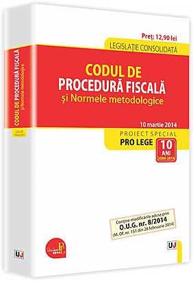 CODUL DE PROCEDURA FISCALA SI NORMELE METODOLOGICE: LEGISLATIE CONSOLIDATA: 10 MARTIE 2014