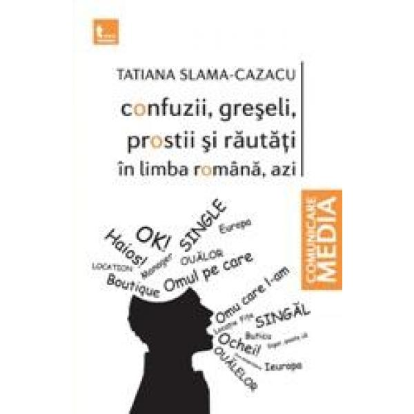 Confuzii, Greseli,  Prostii Si Rautati In Limba Romana, Azi, Tatiana Slama Cazacu