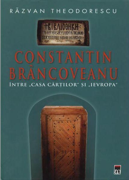 """CONSTANTIN BRANCOVEANU - INTRE """"CASA CARTILOR"""" SI """"IEVROPA"""""""