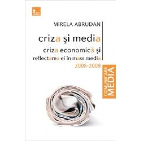 Criza Si Media. Criza Economica Si Reflectarea Ei In Mass Media Criza Si Media. Criza Economica Si Reflectarea Ei In Mass Media, Mirela Abrudan
