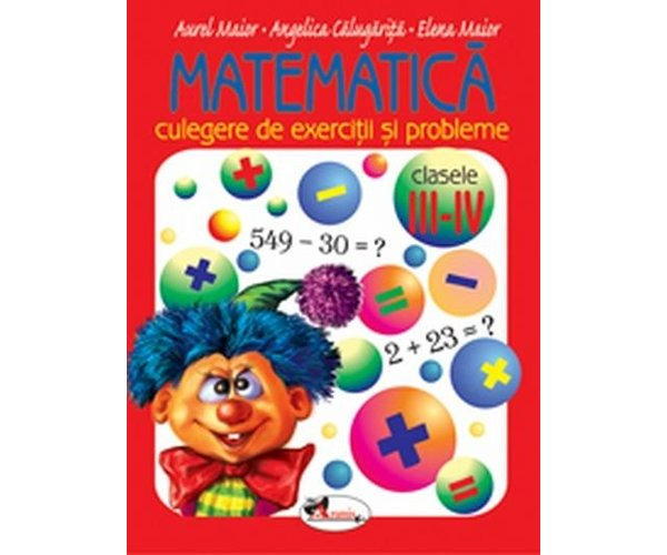 Matematica, Culegere de exercitii si probleme clasele III - IV, Aurel Maior, Angela Calugarita