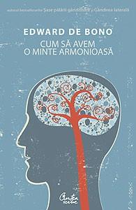 Cum sa avem o minte armonioasa (reeditare) - Eduard De Bono