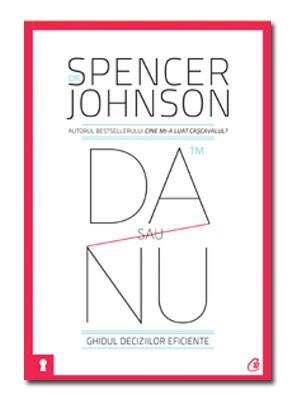 Da Sau Nu. Ghidul Deciziilor Eficiente. Editia a III-a Revizuita - Spencer Johnson
