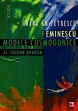 Eminescu. Modele cosmogonice si viziune poetica - Ioana Em. Petrescu