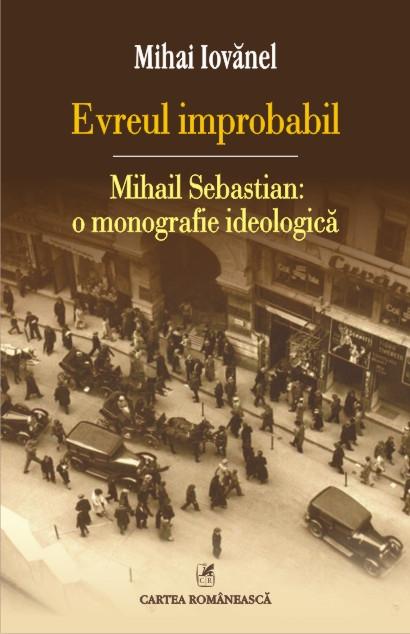 EVREUL IMPROBABIL: MIHAIL SEBASTIAN: O MONOGRAFIE IDEOLOGICA