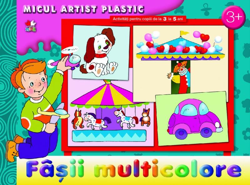 MICUL ARTIST PLASTIC. FASII MULTICOLORE. ACTIVITATI 3-5 ANI