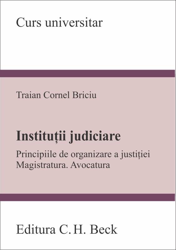 Institutii judiciare. Principiile de organizare a justitiei. Magistratura. Avocatura - Traian Cornel Briciu