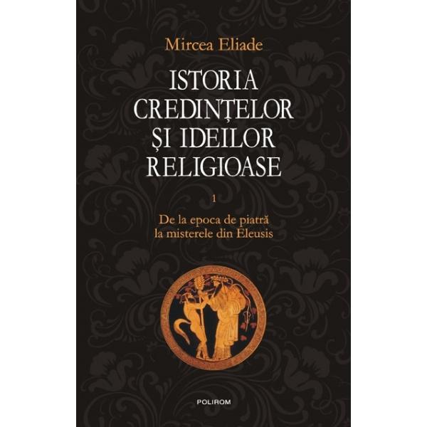 ISTORIA CREDINTELOR SI IDEILOR RELIGIOASE VOLUMUL 1