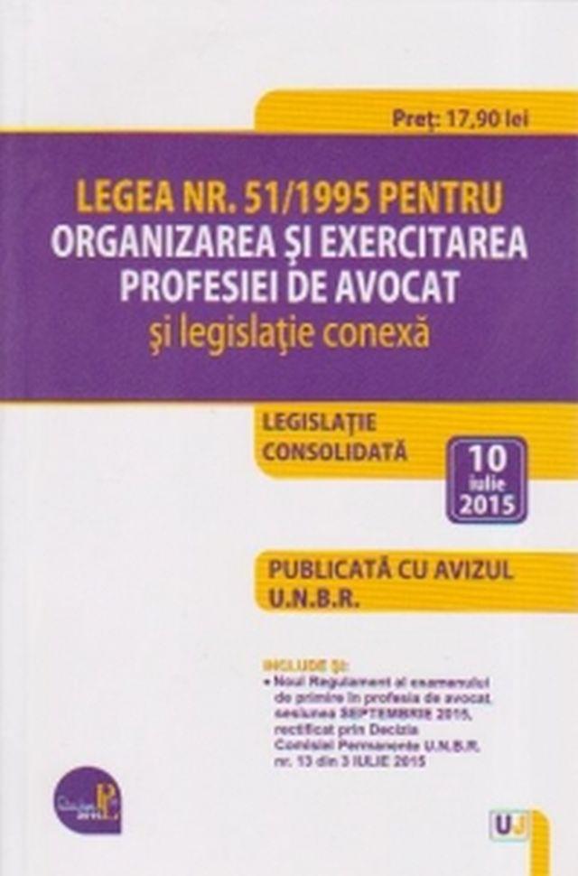 LEGEA NR. 51/1995 PENTRU ORGANIZAREA SI EXERCITAREA PROFESIEI DE AVOCAT SI LEGISLATIE CONEXA: LEGISLATIE CONSOLIDATA: 10 IULIE 2015