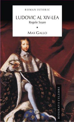 Ludovic al XIV-lea. Vol.I - Max Gallo