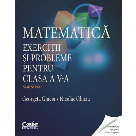 MATEMATICA. EXERCITII SI PROBLEME PENTRU CLASA A V-A SEM. 1 - GHICIU