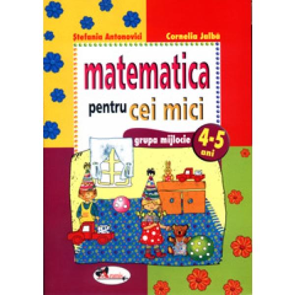Matematica pentru cei mici, 4 - 5 ani, Cornelia Jalba, Stefania Antonovici
