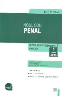 NOUL COD PENAL: LEGISLATIE CONSOLIDATA: 1 APRILIE 2015
