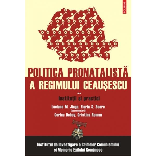 POLITICA PRONATALISTA A REGIMULUI CEAUSESCU. VOLUMUL 2: INSTITUTII SI PRACTICI