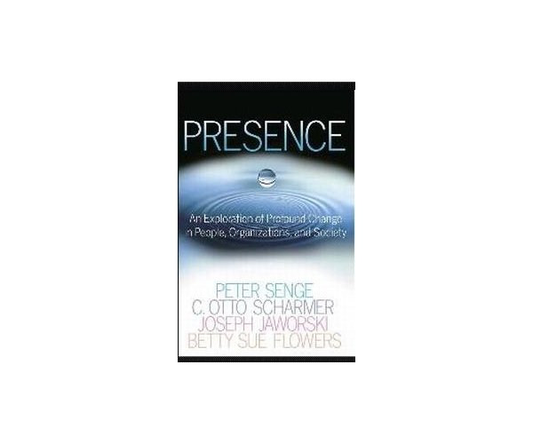 Presence. An Exploration of Profound Change in People, Organizations, and Society, Peter M. Senge, C. Otto Scharmer, Joseph Jaworski, Betty Sue Flowers