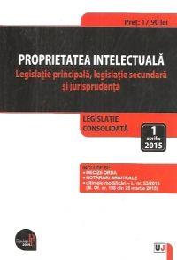 PROPRIETATEA INTELECTUALA. LEGISLATIE PRINCIPALA, LEGISLATIE SECUNDARA SI JURISPRUDENTA: LEGISLATIE CONSOLIDATA: 1 APRILIE 2015