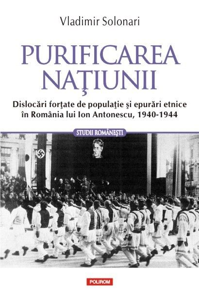 PURIFICAREA NATIUNII. DISLOCARI FORTATE DE POPULATIE SI EPURARI ETNICE IN ROMANIA LUI ION ANTONESCU, 1940-1944