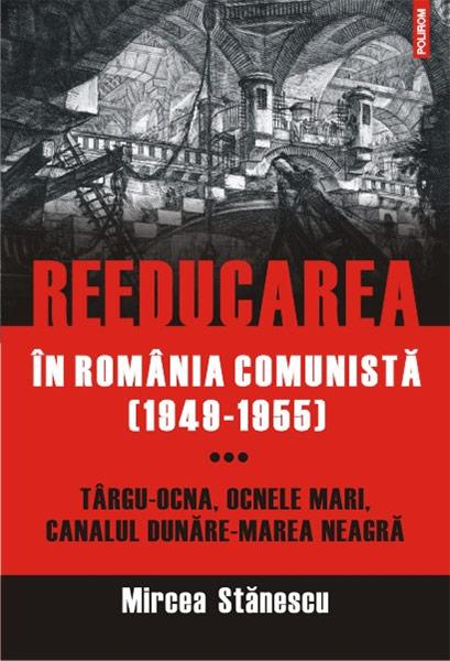 REEDUCAREA IN ROMANIA COMUNISTA(1949-1955)VOLUMUL 3:TG-OCNA,OCNELE MARI,CANALUL DUNARE-MAREA NEAGRA