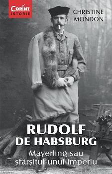 RUDOLF DE HABSBURG. MAYERLING SAU SFARSITUL UNUI IMPERIU