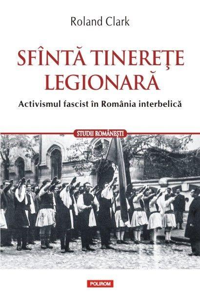 SFANTA TINERETE LEGIONARA. ACTIVISMUL FASCIST IN ROMANIA INTERBELICA
