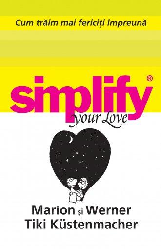 SIMPLIFY YOUR LOVE. CUM TRAIM MAI FERICITI IMPREUNA