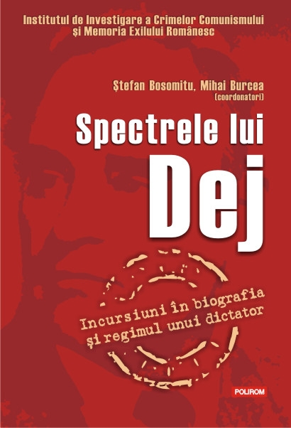 SPECTRELE LUI DEJ: INCURSIUNI IN BIOGRAFIA SI REGIMUL UNUI DICTATOR