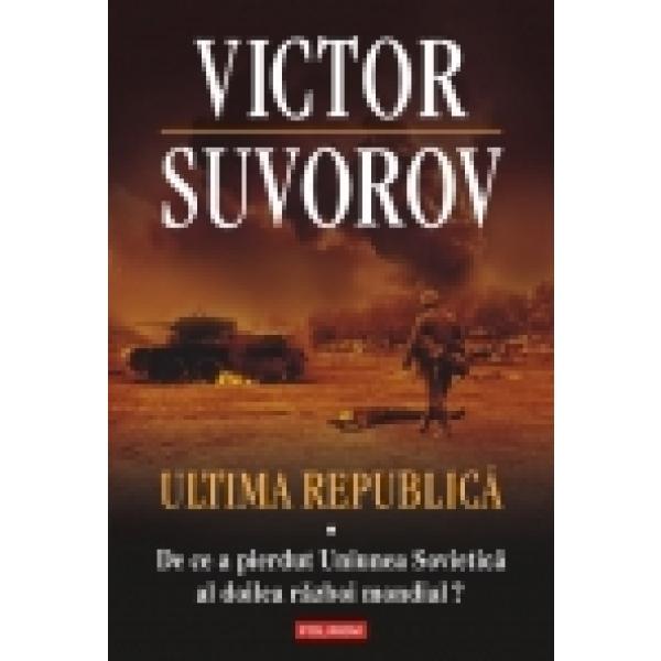 ULTIMA REPUBLICA VOLUMUL 1. DE CE A PIERDUT UNIUNEA SOVIETICA