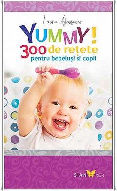 YUMMY!300 DE RETETE PENTRU BEBELUSI SI COPII