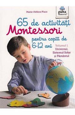 65 DE ACTIVITATI MONTESSORI PENTRU COPIII DE 6-12 ANI. VOL 1: UNIVERSUL, SISTEMUL SOLAR SI PAMANTUL