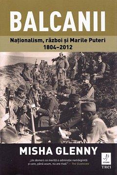 BALCANII. NATIONALISM, RAZBOI SI MARILE PUTERI 1804?2012