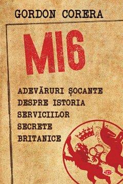 MI6. ADEVARURI SOCANTE DESPRE ISTORIA SERVICIILOR SECRETE BRITANICE. CARTE PENTRU TOTI