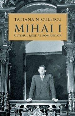 MIHAI I, ULTIMUL REGE AL ROMANILOR