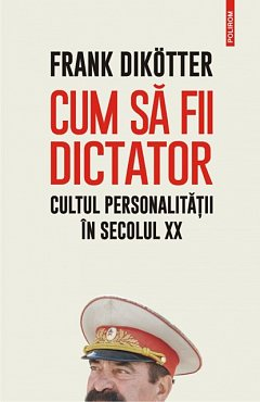 CUM SA FII DICTATOR. CULTUL PERSONALITATII IN SECOLUL XX