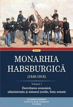 MONARHIA HABSBURGICA (1848-1918), VOL. I. DEZVOLTAREA ECONOMICA, ADMINISTRATIA SI SISTEMUL JURIDIC,