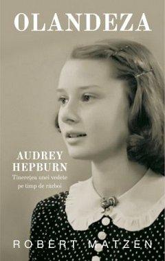 Olandeza. Audrey Hepburn. Tineretea unei vedete pe timp de razboi